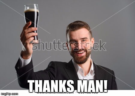 Raise a bottle | THANKS MAN! | image tagged in raise a bottle | made w/ Imgflip meme maker