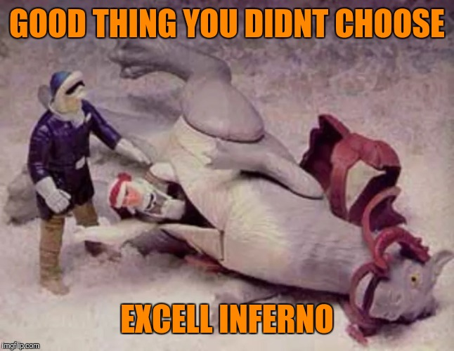 GOOD THING YOU DIDNT CHOOSE EXCELL INFERNO | made w/ Imgflip meme maker