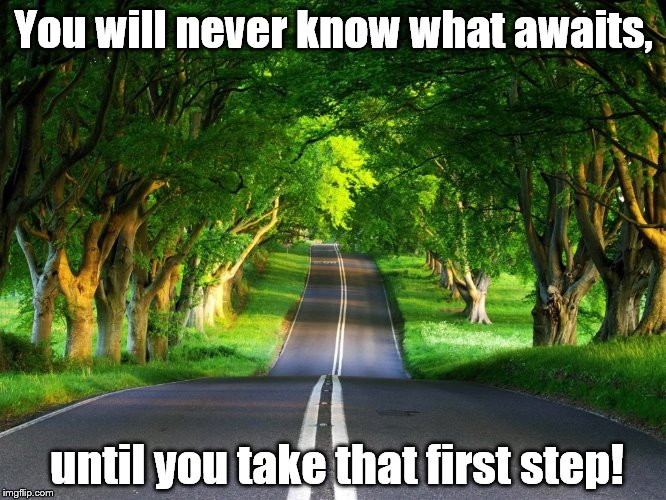 Just Do It!  | You will never know what awaits, until you take that first step! | image tagged in fear,first step,go for it | made w/ Imgflip meme maker