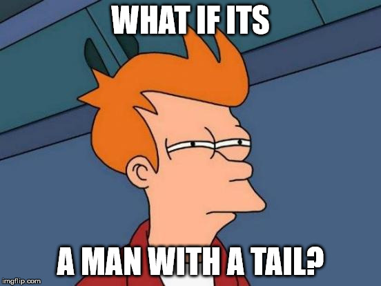 Futurama Fry Meme | WHAT IF ITS A MAN WITH A TAIL? | image tagged in memes,futurama fry | made w/ Imgflip meme maker
