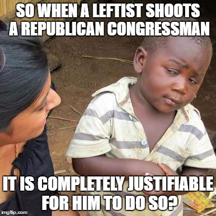 Third World Skeptical Kid Meme | SO WHEN A LEFTIST SHOOTS A REPUBLICAN CONGRESSMAN IT IS COMPLETELY JUSTIFIABLE FOR HIM TO DO SO? | image tagged in memes,third world skeptical kid | made w/ Imgflip meme maker