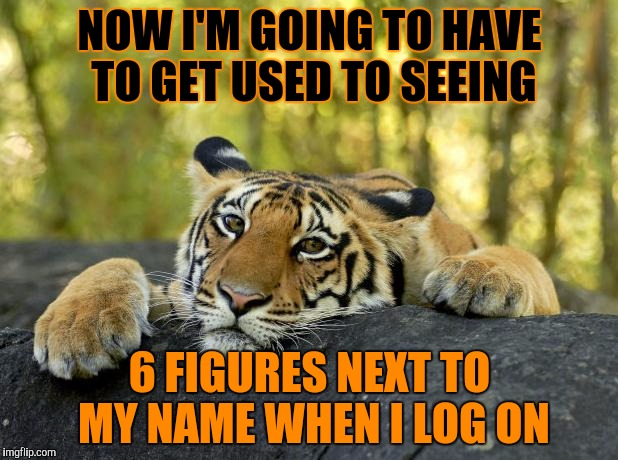 Yep, I've hit the 100k! | NOW I'M GOING TO HAVE TO GET USED TO SEEING 6 FIGURES NEXT TO MY NAME WHEN I LOG ON | image tagged in confession tiger,100k,thanks | made w/ Imgflip meme maker