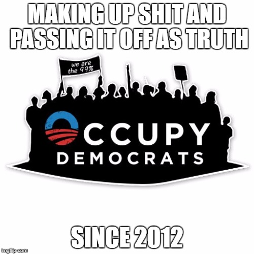 MAKING UP SHIT AND PASSING IT OFF AS TRUTH SINCE 2012 | image tagged in occupy democrats | made w/ Imgflip meme maker