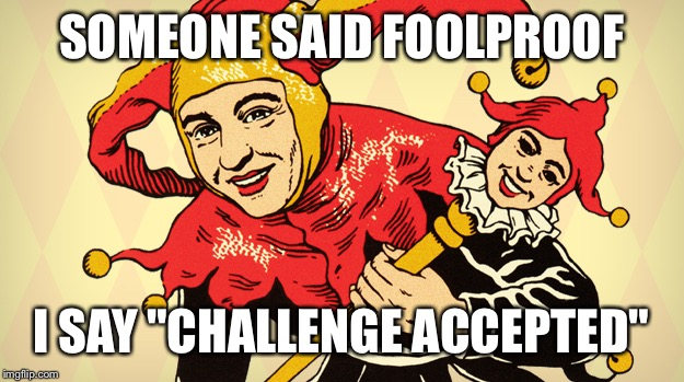 "Don't underestimate my ingenuity  | SOMEONE SAID FOOLPROOF I SAY ""CHALLENGE ACCEPTED"" 
