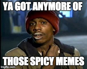Yall Got Any More Of | YA GOT ANYMORE OF THOSE SPICY MEMES | image tagged in memes,yall got any more of | made w/ Imgflip meme maker