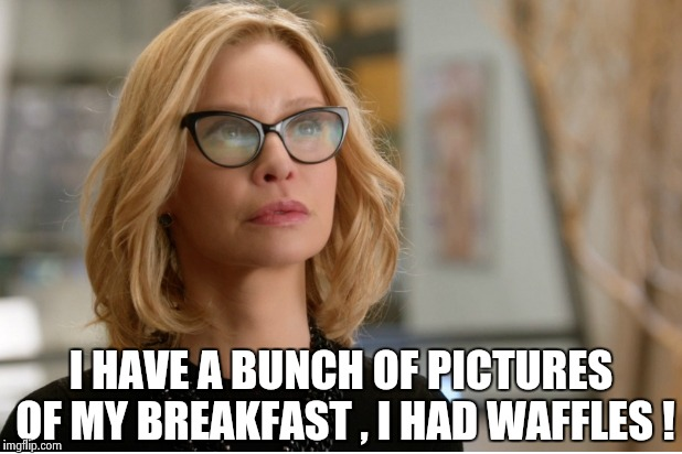 Callista Flockhart | I HAVE A BUNCH OF PICTURES OF MY BREAKFAST , I HAD WAFFLES ! | image tagged in callista flockhart | made w/ Imgflip meme maker