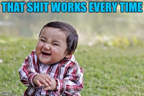 Evil Toddler Meme | THAT SHIT WORKS EVERY TIME | image tagged in memes,evil toddler | made w/ Imgflip meme maker
