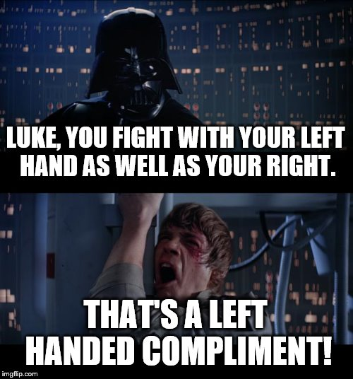 Star Wars No Meme | LUKE, YOU FIGHT WITH YOUR LEFT HAND AS WELL AS YOUR RIGHT. THAT'S A LEFT HANDED COMPLIMENT! | image tagged in memes,star wars no | made w/ Imgflip meme maker