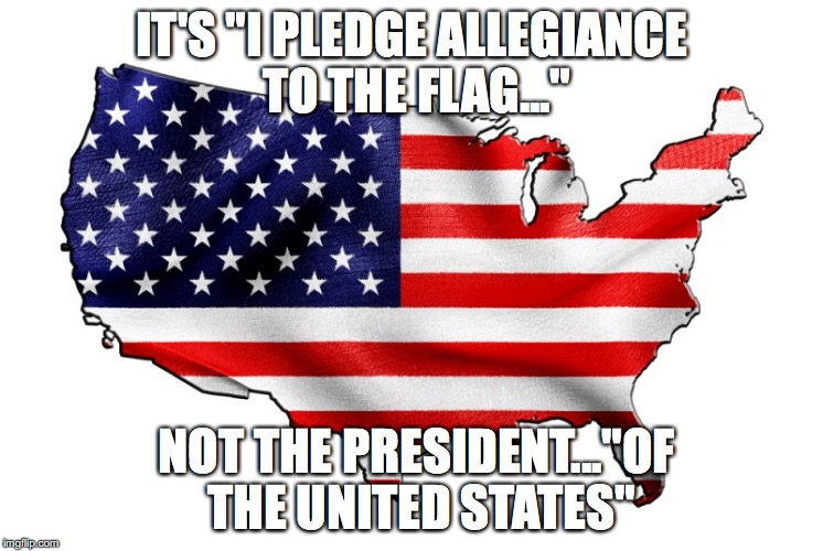 "United States of America | IT'S ""I PLEDGE ALLEGIANCE TO THE FLAG..."" NOT THE PRESIDENT...""OF THE UNITED STATES"" 