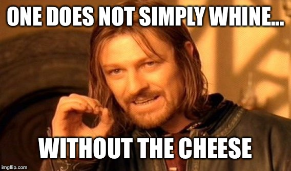 One Does Not Simply Meme | ONE DOES NOT SIMPLY WHINE... WITHOUT THE CHEESE | image tagged in memes,one does not simply | made w/ Imgflip meme maker