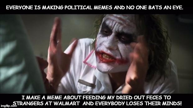 And everybody loses their minds Meme | EVERYONE IS MAKING POLITICAL MEMES AND NO ONE BATS AN EYE. I MAKE A MEME ABOUT FEEDING MY DRIED OUT FECES TO STRANGERS AT WALMART  AND EVERY | image tagged in memes,and everybody loses their minds | made w/ Imgflip meme maker