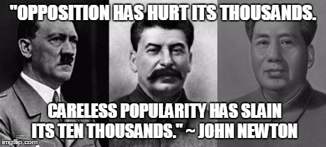 """OPPOSITION HAS HURT ITS THOUSANDS. CARELESS POPULARITY HAS SLAIN ITS TEN THOUSANDS."" ~ JOHN NEWTON 