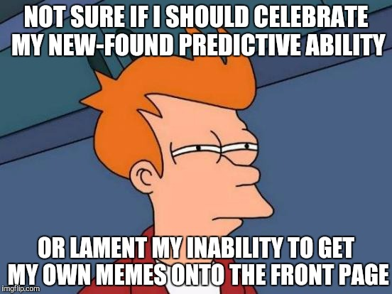 NOT SURE IF I SHOULD CELEBRATE MY NEW-FOUND PREDICTIVE ABILITY OR LAMENT MY INABILITY TO GET MY OWN MEMES ONTO THE FRONT PAGE | made w/ Imgflip meme maker