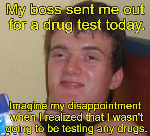 10 Guy Meme | My boss sent me out for a drug test today. Imagine my disappointment when I realized that I wasn't going to be testing any drugs. | image tagged in memes,10 guy | made w/ Imgflip meme maker