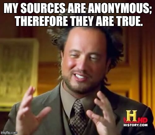 Network News and anonymous sources. | MY SOURCES ARE ANONYMOUS; THEREFORE THEY ARE TRUE. | image tagged in memes,ancient aliens,fake news,cnn | made w/ Imgflip meme maker