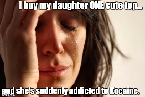 I buy my daughter ONE cute top... and she's suddenly addicted to Kocaine. | made w/ Imgflip meme maker
