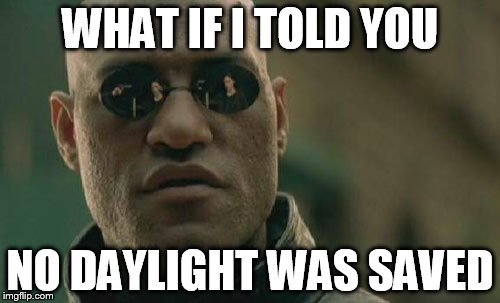 Matrix Morpheus Meme | WHAT IF I TOLD YOU NO DAYLIGHT WAS SAVED | image tagged in memes,matrix morpheus | made w/ Imgflip meme maker