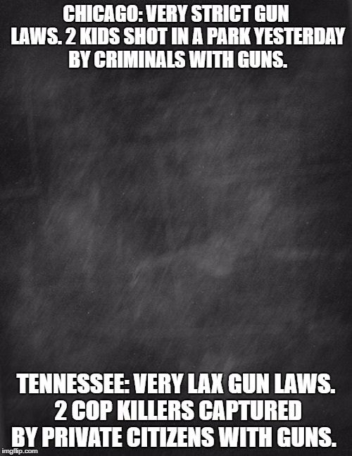 gun control works both ways. depends on who has the guns. | CHICAGO: VERY STRICT GUN LAWS. 2 KIDS SHOT IN A PARK YESTERDAY BY CRIMINALS WITH GUNS. TENNESSEE: VERY LAX GUN LAWS. 2 COP KILLERS CAPTURED  | image tagged in black blank,guns,guncontrol,crime | made w/ Imgflip meme maker