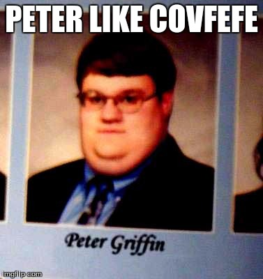 Peter Griffen | PETER LIKE COVFEFE | image tagged in peter griffen | made w/ Imgflip meme maker