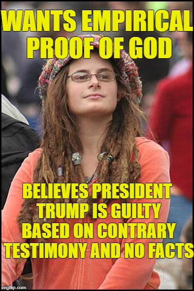 Liberals use facts only when in their favor. | WANTS EMPIRICAL PROOF OF GOD BELIEVES PRESIDENT TRUMP IS GUILTY BASED ON CONTRARY TESTIMONY AND NO FACTS | image tagged in memes,college liberal | made w/ Imgflip meme maker