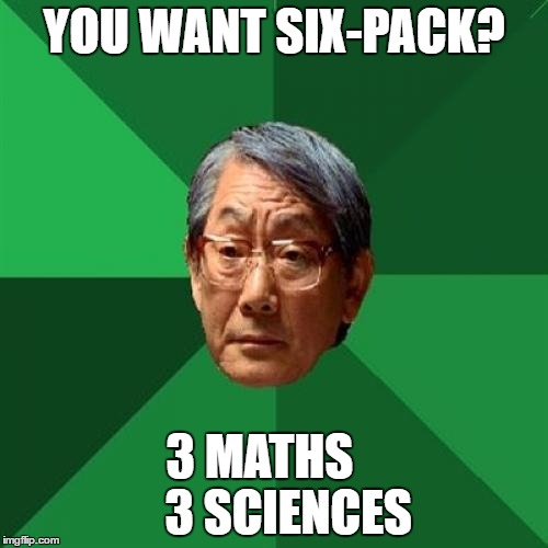 High Expectations Asian Father Meme | YOU WANT SIX-PACK? 3 MATHS       3 SCIENCES | image tagged in memes,high expectations asian father | made w/ Imgflip meme maker