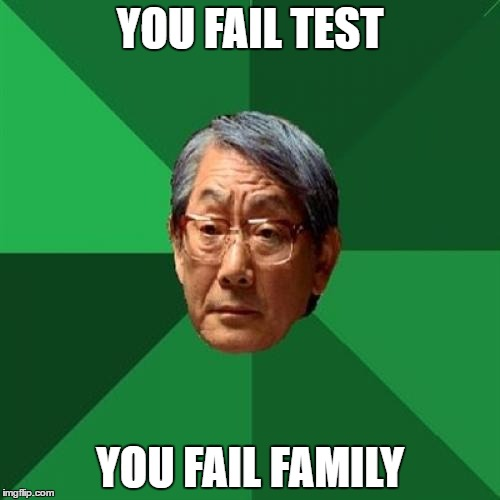 High Expectations Asian Father Meme | YOU FAIL TEST YOU FAIL FAMILY | image tagged in memes,high expectations asian father | made w/ Imgflip meme maker