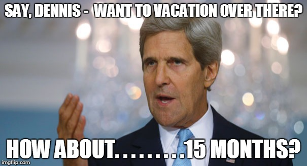 SAY, DENNIS -  WANT TO VACATION OVER THERE? HOW ABOUT. . . . . . . . .15 MONTHS? | made w/ Imgflip meme maker