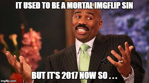 Steve Harvey Meme | IT USED TO BE A MORTAL IMGFLIP SIN BUT IT'S 2017 NOW SO . . . | image tagged in memes,steve harvey | made w/ Imgflip meme maker