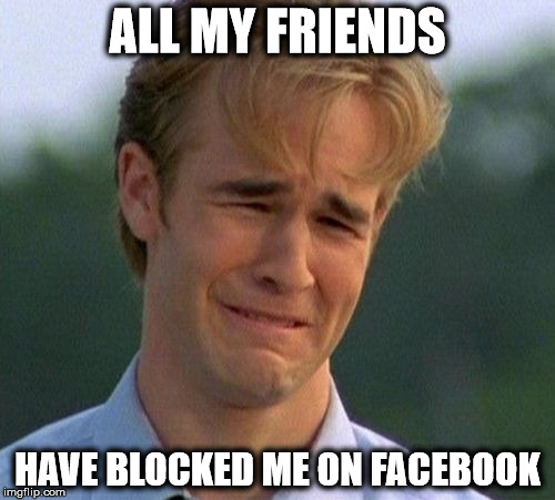 1990s First World Problems Meme | ALL MY FRIENDS HAVE BLOCKED ME ON FACEBOOK | image tagged in memes,1990s first world problems | made w/ Imgflip meme maker