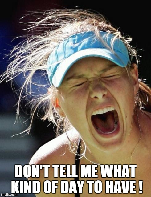 Maria Supernova | DON'T TELL ME WHAT KIND OF DAY TO HAVE ! | image tagged in maria supernova | made w/ Imgflip meme maker