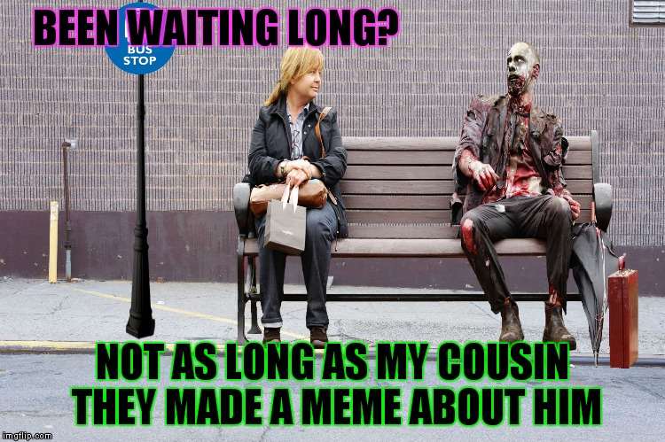 I'll just wait here until my zombie cousin catches the bus... | BEEN WAITING LONG? NOT AS LONG AS MY COUSIN THEY MADE A MEME ABOUT HIM | image tagged in i'll just wait here guy,zombie,cousin | made w/ Imgflip meme maker