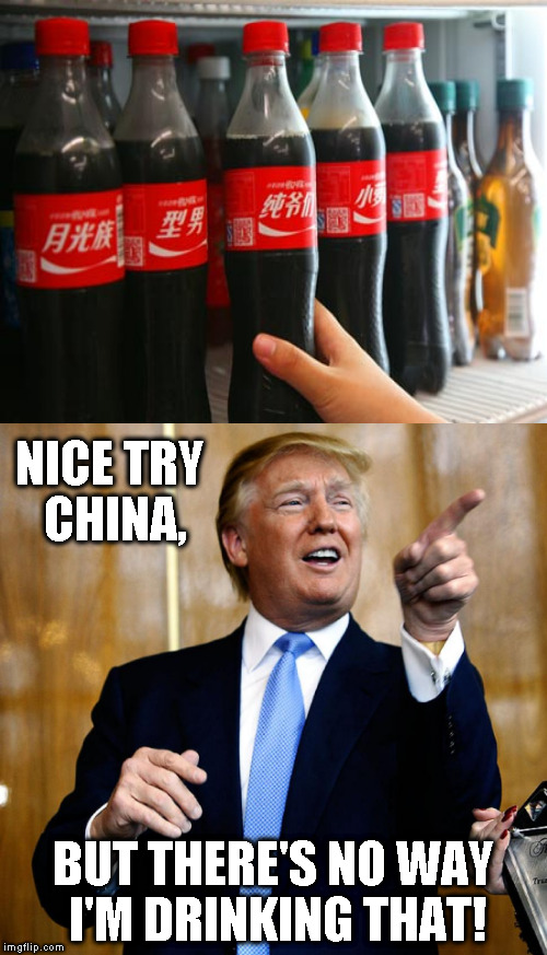 Me Chinese, me play joke... | NICE TRY CHINA, BUT THERE'S NO WAY I'M DRINKING THAT! | image tagged in memes,donald trump,china,coca cola | made w/ Imgflip meme maker