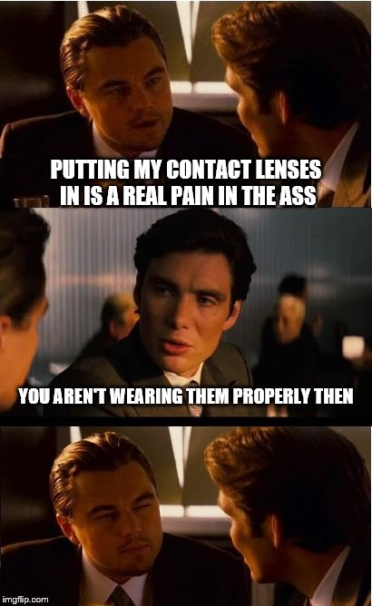 Inception Meme | PUTTING MY CONTACT LENSES IN IS A REAL PAIN IN THE ASS YOU AREN'T WEARING THEM PROPERLY THEN | image tagged in memes,inception | made w/ Imgflip meme maker