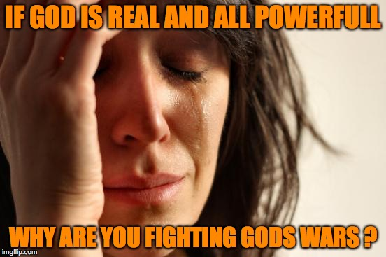 First World Problems Meme | IF GOD IS REAL AND ALL POWERFULL WHY ARE YOU FIGHTING GODS WARS ? | image tagged in memes,first world problems | made w/ Imgflip meme maker
