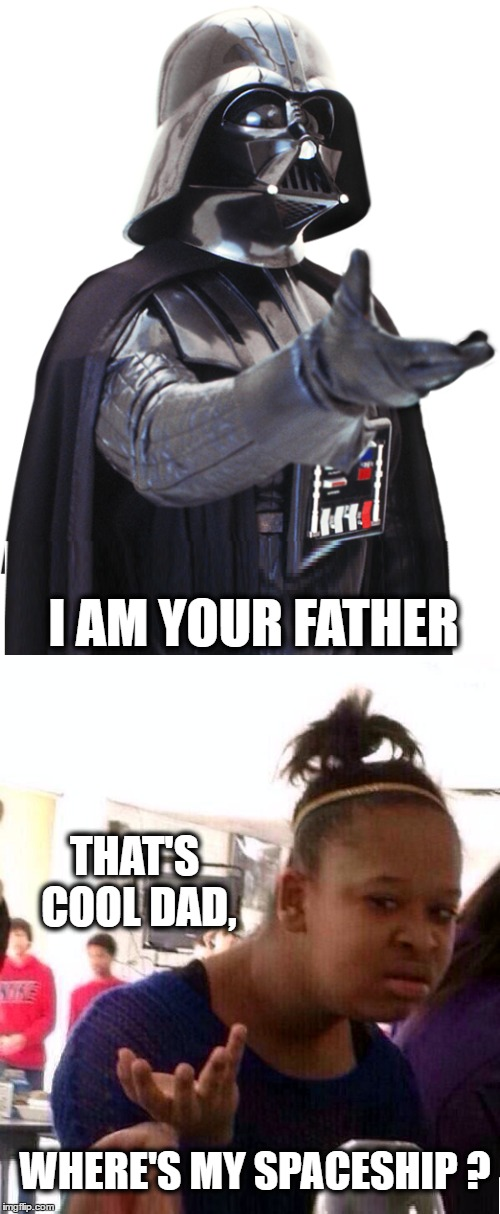 I AM YOUR FATHER WHERE'S MY SPACESHIP ? THAT'S COOL DAD, | image tagged in fathers day,darth vader,black girl wat,spaceship,first world problems | made w/ Imgflip meme maker
