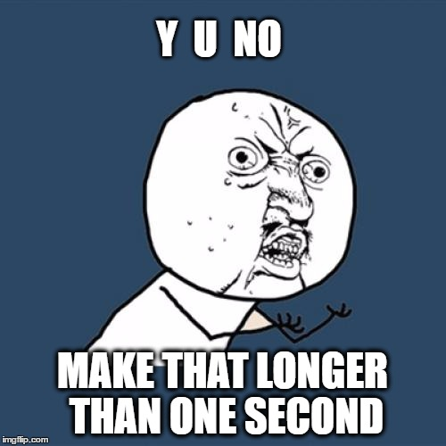 Y U No Meme | Y  U  NO MAKE THAT LONGER THAN ONE SECOND | image tagged in memes,y u no | made w/ Imgflip meme maker