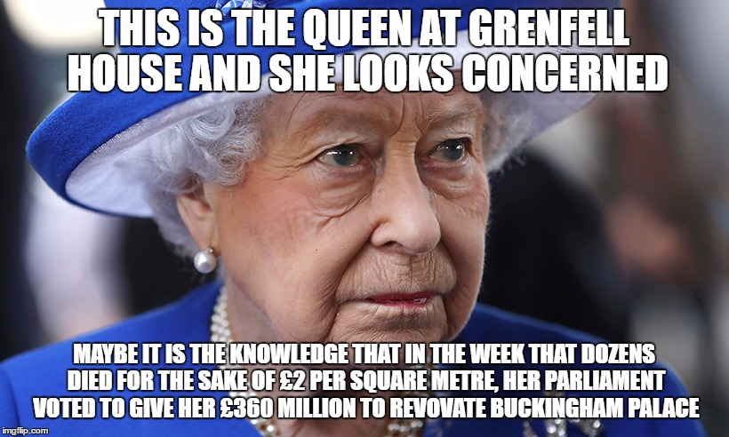THIS IS THE QUEEN AT GRENFELL HOUSE AND SHE LOOKS CONCERNED; MAYBE IT IS THE KNOWLEDGE THAT IN THE WEEK THAT DOZENS DIED FOR THE SAKE OF £2 PER SQUARE METRE, HER PARLIAMENT VOTED TO GIVE HER £360 MILLION TO REVOVATE BUCKINGHAM PALACE | image tagged in queen,queen elizabeth,tories,theresa may,grenfell,justice4grenfell | made w/ Imgflip meme maker