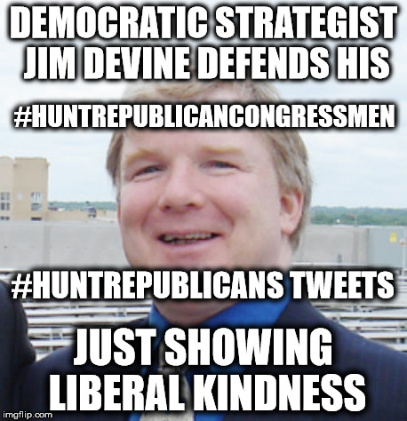 Well apparently some liberals support political violence  | DEMOCRATIC STRATEGIST JIM DEVINE DEFENDS HIS JUST SHOWING LIBERAL KINDNESS #HUNTREPUBLICANCONGRESSMEN #HUNTREPUBLICANS TWEETS | image tagged in liberal hate,liberal logic,jim devine | made w/ Imgflip meme maker