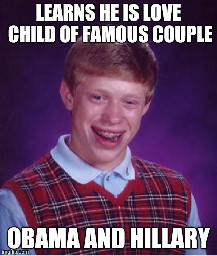 Bad Luck Brian Nerdy | LEARNS HE IS LOVE CHILD OF FAMOUS COUPLE OBAMA AND HILLARY | image tagged in bad luck brian nerdy | made w/ Imgflip meme maker