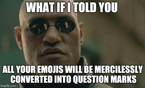 WHAT IF I TOLD YOU ALL YOUR EMOJIS WILL BE MERCILESSLY CONVERTED INTO QUESTION MARKS | made w/ Imgflip meme maker