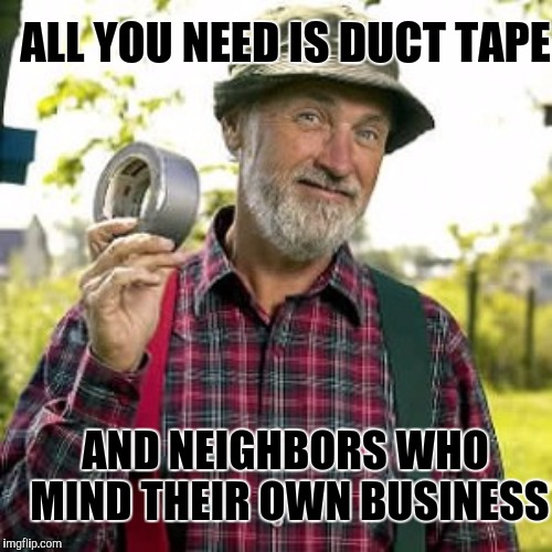 ALL YOU NEED IS DUCT TAPE AND NEIGHBORS WHO MIND THEIR OWN BUSINESS | made w/ Imgflip meme maker