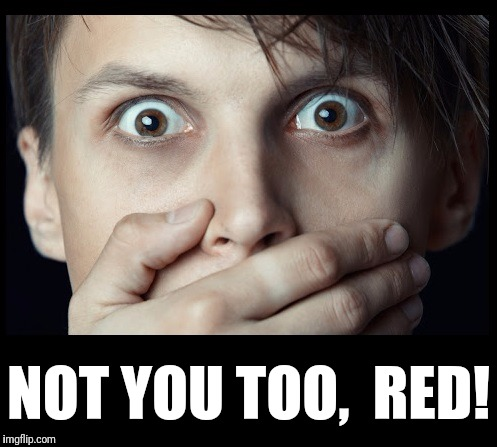 oh my | NOT YOU TOO,  RED! | image tagged in oh my | made w/ Imgflip meme maker