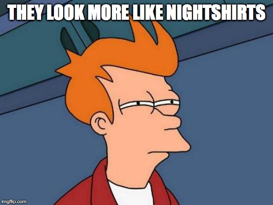 Futurama Fry Meme | THEY LOOK MORE LIKE NIGHTSHIRTS | image tagged in memes,futurama fry | made w/ Imgflip meme maker