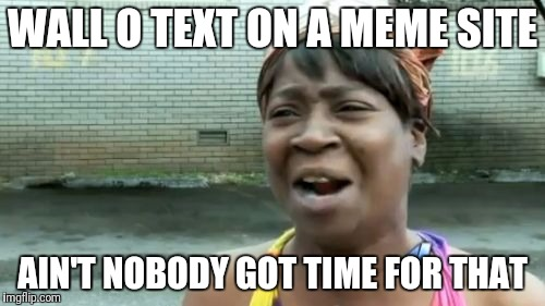Ain't Nobody Got Time For That Meme | WALL O TEXT ON A MEME SITE AIN'T NOBODY GOT TIME FOR THAT | image tagged in memes,aint nobody got time for that | made w/ Imgflip meme maker