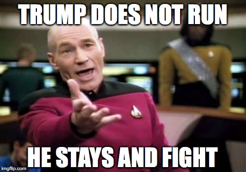 Picard Wtf Meme | TRUMP DOES NOT RUN HE STAYS AND FIGHT | image tagged in memes,picard wtf | made w/ Imgflip meme maker