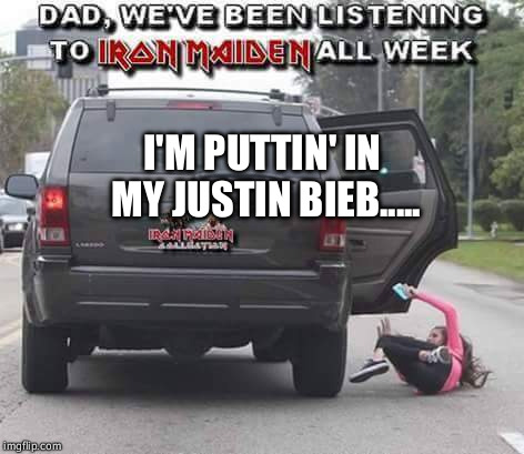 I'M PUTTIN' IN MY JUSTIN BIEB..... | image tagged in da fuck outta my face,i'm not a belieber | made w/ Imgflip meme maker