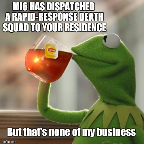MI6 HAS DISPATCHED A RAPID-RESPONSE DEATH SQUAD TO YOUR RESIDENCE But that's none of my business | made w/ Imgflip meme maker