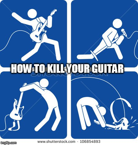 1...2...3...4 |  HOW TO KILL YOUR GUITAR | image tagged in memes,break,smash,destroys,guitar,sign | made w/ Imgflip meme maker