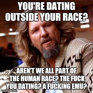 Confused Lebowski Meme | YOU'RE DATING OUTSIDE YOUR RACE? AREN'T WE ALL PART OF THE HUMAN RACE? THE F**K YOU DATING? A F**KING EMU? | image tagged in memes,confused lebowski | made w/ Imgflip meme maker