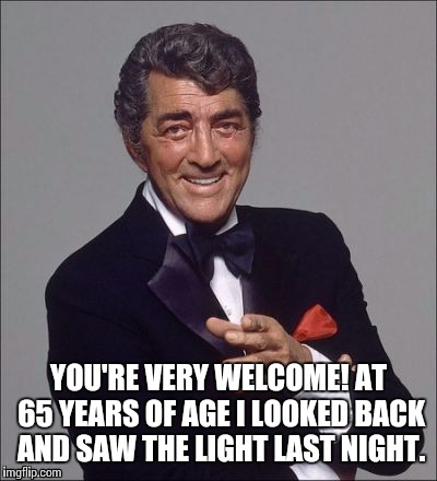 YOU'RE VERY WELCOME! AT 65 YEARS OF AGE I LOOKED BACK AND SAW THE LIGHT LAST NIGHT. | made w/ Imgflip meme maker